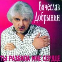 Вячеслав Добрынин - Ты Разбила Мне Сердце (Album)