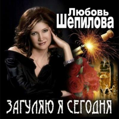 Любовь Шепилова - Загуляю Я Сегодня