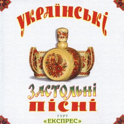 Гурт Експрес - Українські Застольні Пісні. Стіл Перший (Album)