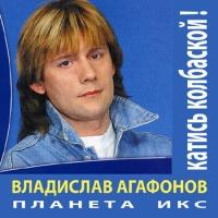 Агафонов Владислав и Планета Икс - Катись Колбаской (Album)