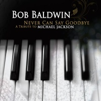Bob Baldwin - Never Can Say Goodbye: A Tribute to Michael Jackson