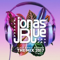 Jonas Blue - Jonas Blue: Electronic Nature - The Mix 2017