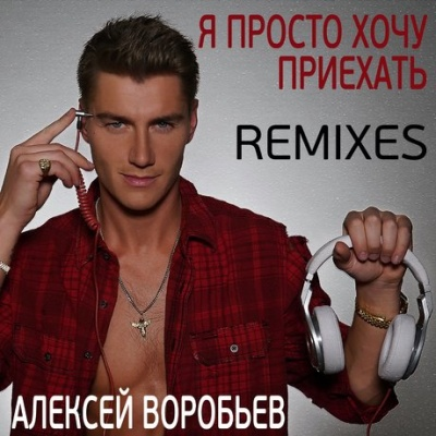 Алексей Воробьев - Я просто хочу приехать Remixes