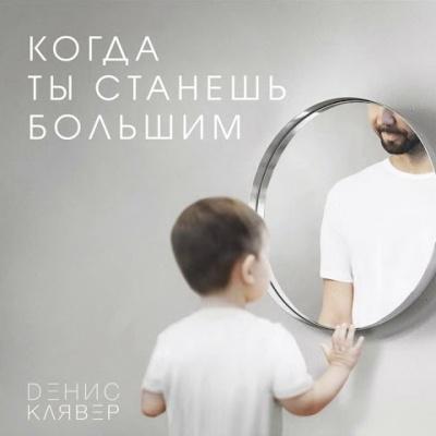 Денис Клявер - Когда Ты Станешь Большим