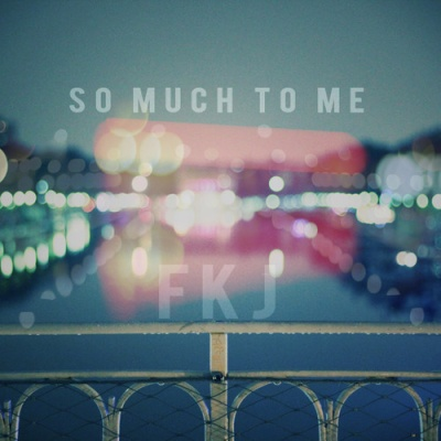 FKJ - So Much to Me